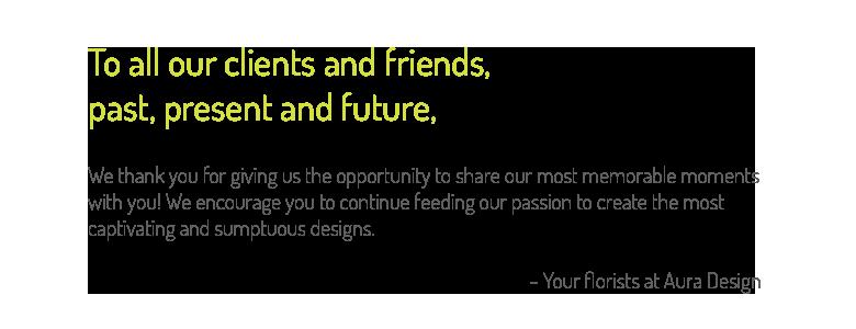À tous nos clients et amis, passés, présents et futurs, Nous vous remercions de nous offrir la possibilité de partager avec vous des moments les plus mémorables! Nous vous encourageons à continuer de nourrir notre passion de vous préparer des bouquets de bonheur.- vos fleuristes chez Aura Design